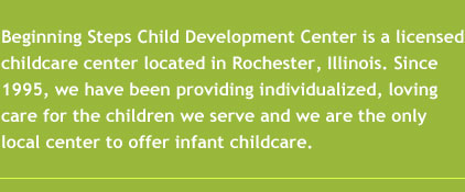 Beginning Steps Child Development Center is a licensed childcare center located in Rochester, Illinois. Since 1995, we have been providing individualized, loving care for the children we serve and we are the only local center to offer infant childcare.